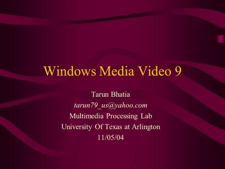 Windows Media Video 9 Tarun Bhatia Multimedia Processing Lab University Of Texas at Arlington 11/05/04.