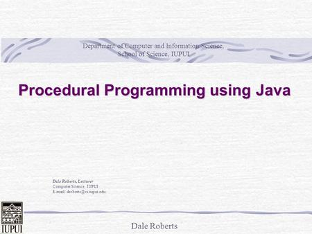 Dale Roberts Procedural Programming using Java Dale Roberts, Lecturer Computer Science, IUPUI   Department of Computer and.