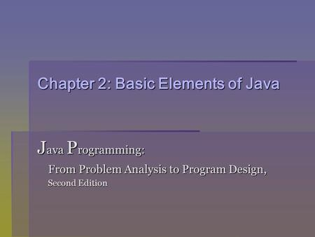 Chapter 2: Basic Elements of Java J ava P rogramming: From Problem Analysis to Program Design, From Problem Analysis to Program Design, Second Edition.
