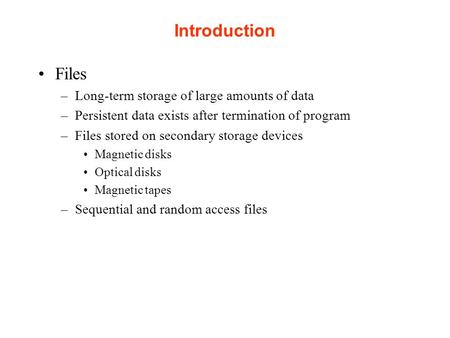 Introduction Files –Long-term storage of large amounts of data –Persistent data exists after termination of program –Files stored on secondary storage.