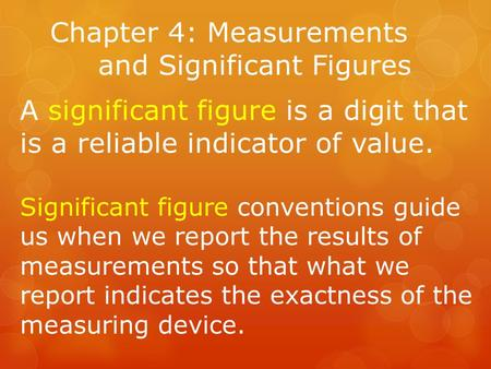 Chapter 4: Measurements and Significant Figures A significant figure is a digit that is a reliable indicator of value. Significant figure conventions guide.