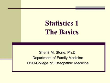 Statistics 1 The Basics Sherril M. Stone, Ph.D. Department of Family Medicine OSU-College of Osteopathic Medicine.