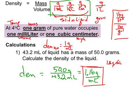Density = Mass Volume At 4 o C one gram of pure water occupies one milliLiter or one cubic centimeter. Calculations 1) 43.2 mL of liquid has a mass of.