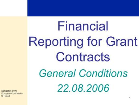 Delegation of the European Commission to Russia 1 Financial Reporting for Grant Contracts General Conditions 22.08.2006.