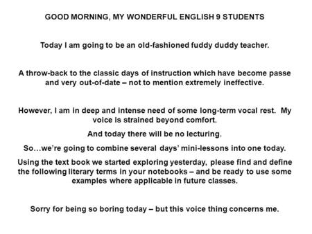 GOOD MORNING, MY WONDERFUL ENGLISH 9 STUDENTS Today I am going to be an old-fashioned fuddy duddy teacher. A throw-back to the classic days of instruction.
