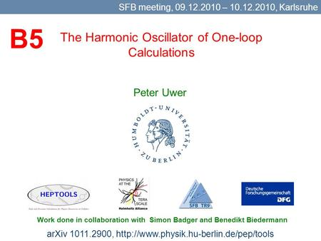 The Harmonic Oscillator of One-loop Calculations Peter Uwer SFB meeting, 09.12.2010 – 10.12.2010, Karlsruhe Work done in collaboration with Simon Badger.