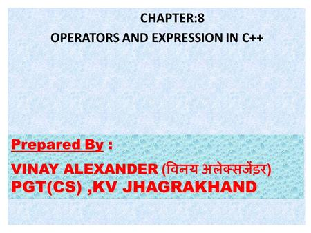 CHAPTER:8 OPERATORS AND EXPRESSION IN C++ Prepared By Prepared By : VINAY ALEXANDER ( विनय अलेक्सजेंड़र ) PGT(CS),KV JHAGRAKHAND.