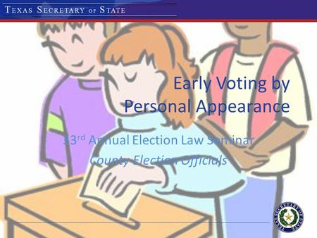 Early Voting by Personal Appearance 33 rd Annual Election Law Seminar County Election Officials.