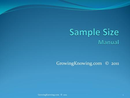 GrowingKnowing.com © 2011 1. Sample size How big should a sample be for a valid study? Why phone 10,000 students if phoning 50 is enough? Large samples.