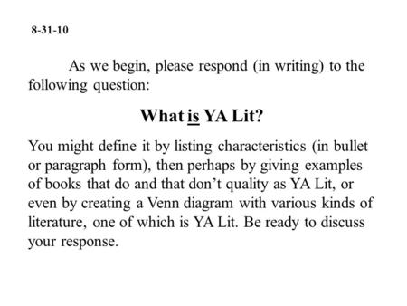 8-31-10 As we begin, please respond (in writing) to the following question: What is YA Lit? You might define it by listing characteristics (in bullet or.