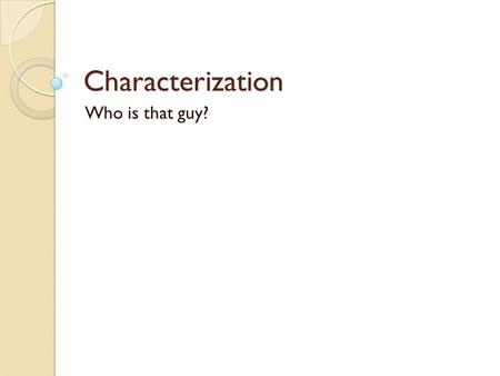 Characterization Who is that guy?. 1. Characterization Definition – Characterization is the way writers develop characters or show their personality in.