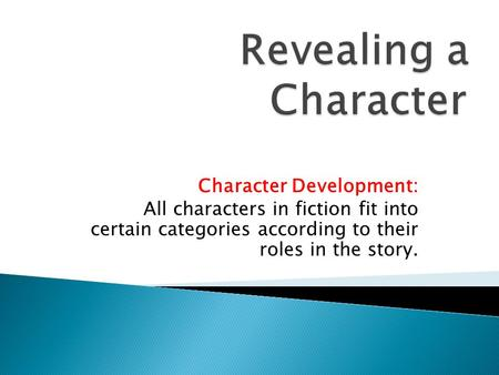 Character Development: All characters in fiction fit into certain categories according to their roles in the story.