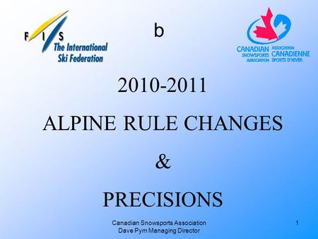 Canadian Snowsports Association Dave Pym Managing Director 2010-2011 ALPINE RULE CHANGES & PRECISIONS 1 b.