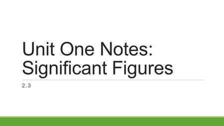 Unit One Notes: Significant Figures 2.3. A. What are Significant Figures? The number of all certain digits in a measurement plus one estimated digit.