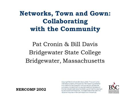 NERCOMP 2002 Networks, Town and Gown: Collaborating with the Community Pat Cronin & Bill Davis Bridgewater State College Bridgewater, Massachusetts Copyright.