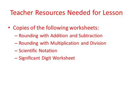 Teacher Resources Needed for Lesson Copies of the following worksheets: – Rounding with Addition and Subtraction – Rounding with Multiplication and Division.