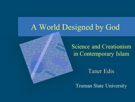 A World Designed by God Science and Creationism in Contemporary Islam Taner Edis Truman State University.