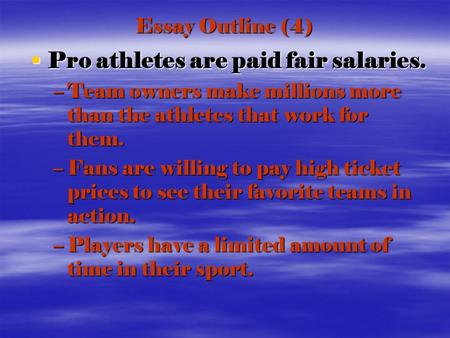 Essay Outline (4)  Pro athletes are paid fair salaries. –Team owners make millions more than the athletes that work for them. –Fans are willing to pay.