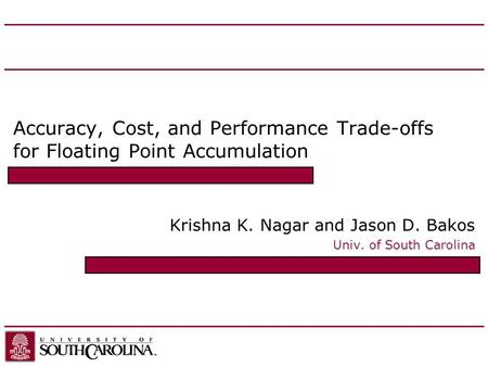Accuracy, Cost, and Performance Trade-offs for Floating Point Accumulation Krishna K. Nagar and Jason D. Bakos Univ. of South Carolina.