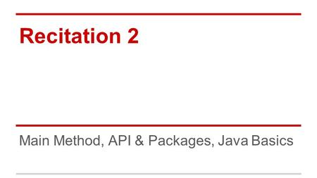 Recitation 2 Main Method, API & Packages, Java Basics.
