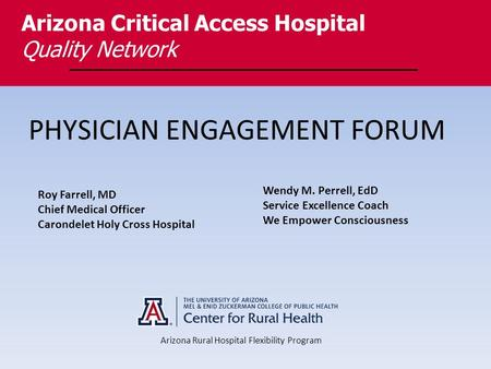 PHYSICIAN ENGAGEMENT FORUM Arizona Critical Access Hospital Quality Network Arizona Rural Hospital Flexibility Program Roy Farrell, MD Chief Medical Officer.