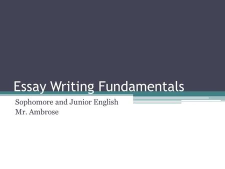 Essay Writing Fundamentals Sophomore and Junior English Mr. Ambrose.