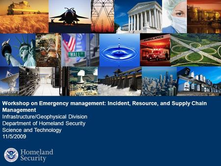 Workshop on Emergency management: Incident, Resource, and Supply Chain Management Infrastructure/Geophysical Division Department of Homeland Security Science.