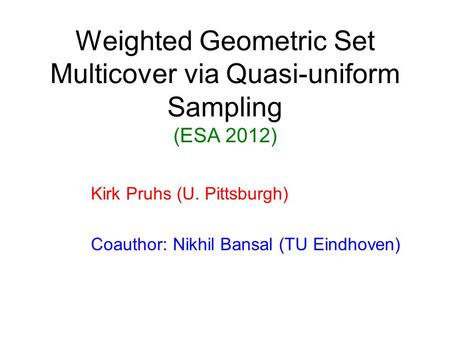 Weighted Geometric Set Multicover via Quasi-uniform Sampling (ESA 2012) Kirk Pruhs (U. Pittsburgh) Coauthor: Nikhil Bansal (TU Eindhoven)
