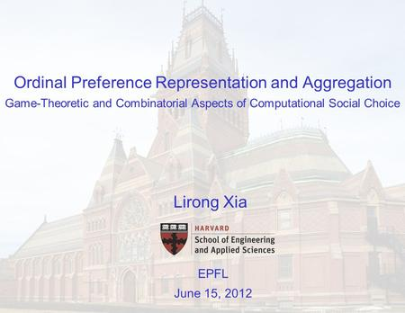 Ordinal Preference Representation and Aggregation Game-Theoretic and Combinatorial Aspects of Computational Social Choice EPFL June 15, 2012 Lirong Xia.