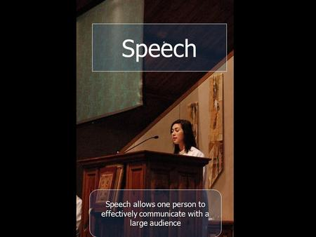 Speech allows one person to effectively communicate with a large audience Speech.