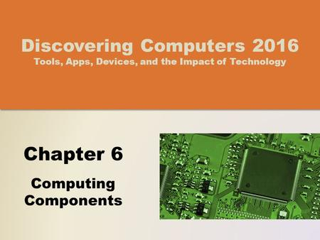 Chapter 6 Computing Components Discovering Computers 2016 Tools, Apps, Devices, and the Impact of Technology.