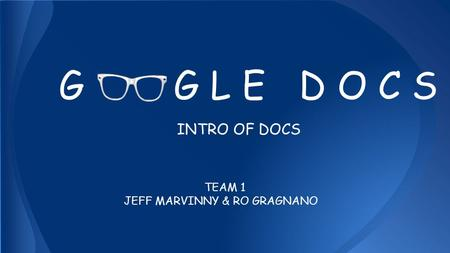 G G L E D O C S INTRO OF DOCS TEAM 1 JEFF MARVINNY & RO GRAGNANO.