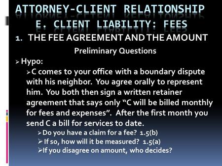 1. THE FEE AGREEMENT AND THE AMOUNT Preliminary Questions  Hypo:  C comes to your office with a boundary dispute with his neighbor. You agree orally.