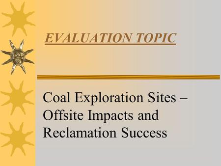 EVALUATION TOPIC Coal Exploration Sites – Offsite Impacts and Reclamation Success.