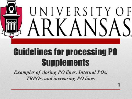 Guidelines for processing PO Supplements Examples of closing PO lines, Internal POs, TRPOs, and increasing PO lines 1.