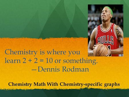 Chemistry is where you learn 2 + 2 = 10 or something. —Dennis Rodman Chemistry Math With Chemistry-specific graphs.