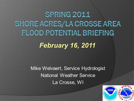 Mike Welvaert, Service Hydrologist National Weather Service La Crosse, WI February 16, 2011.