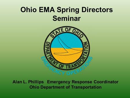 Alan L. Phillips Emergency Response Coordinator Ohio Department of Transportation Ohio EMA Spring Directors Seminar.