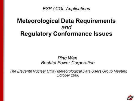 ESP / COL Applications Meteorological Data Requirements and Regulatory Conformance Issues Ping Wan Bechtel Power Corporation The Eleventh Nuclear Utility.