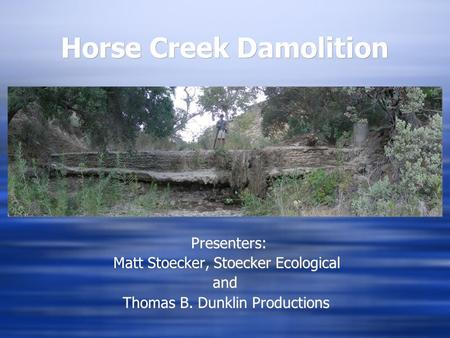 Horse Creek Damolition Presenters: Matt Stoecker, Stoecker Ecological and Thomas B. Dunklin Productions.