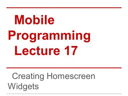 Mobile Programming Lecture 17 Creating Homescreen Widgets.
