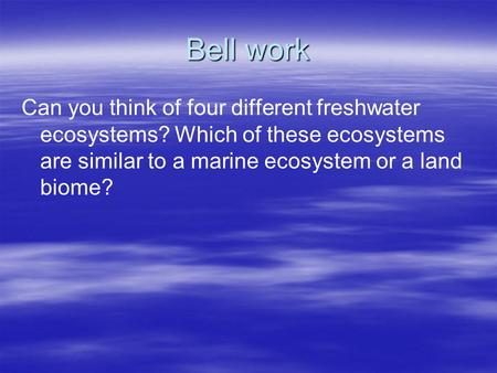 Bell work Can you think of four different freshwater ecosystems? Which of these ecosystems are similar to a marine ecosystem or a land biome?