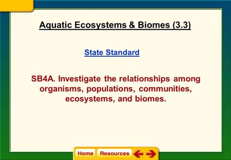 State Standard SB4A. Investigate the relationships among organisms, populations, communities, ecosystems, and biomes. Aquatic Ecosystems & Biomes (3.3)