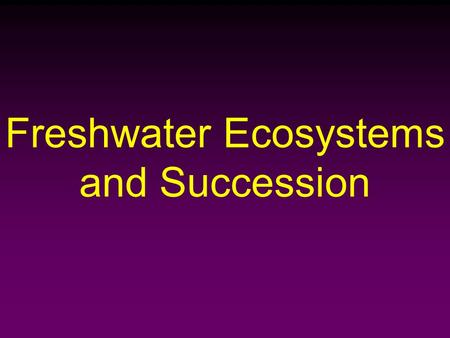 Freshwater Ecosystems and Succession. Freshwater Ecosystems Two broad categories: – Stationary Water  Lakes, Ponds, and Reservoirs – Running Water (Downhill)