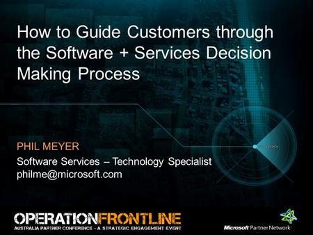 How to Guide Customers through the Software + Services Decision Making Process PHIL MEYER Software Services – Technology Specialist