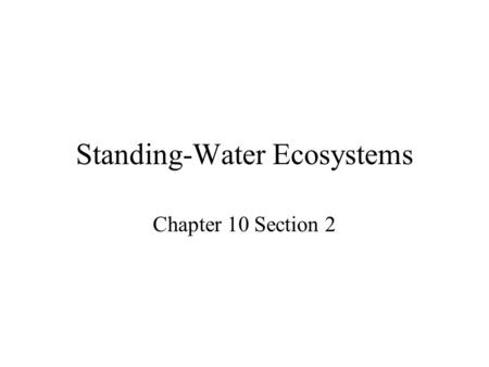 Standing-Water Ecosystems Chapter 10 Section 2. Freshwater biomes can be divided into two main types – standing-water and flowing-water ecosystems. Lakes.