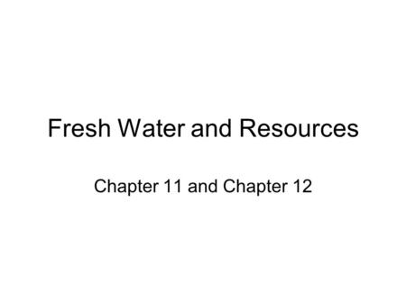 Fresh Water and Resources Chapter 11 and Chapter 12.