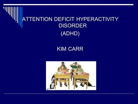 ATTENTION DEFICIT HYPERACTIVITY DISORDER (ADHD) KIM CARR.