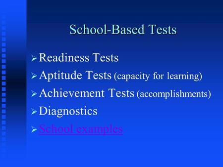 School-Based Tests   Readiness Tests   Aptitude Tests (capacity for learning)   Achievement Tests (accomplishments)   Diagnostics   School examples.