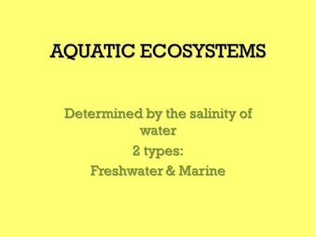 AQUATIC ECOSYSTEMS Determined by the salinity of water 2 types: Freshwater & Marine.